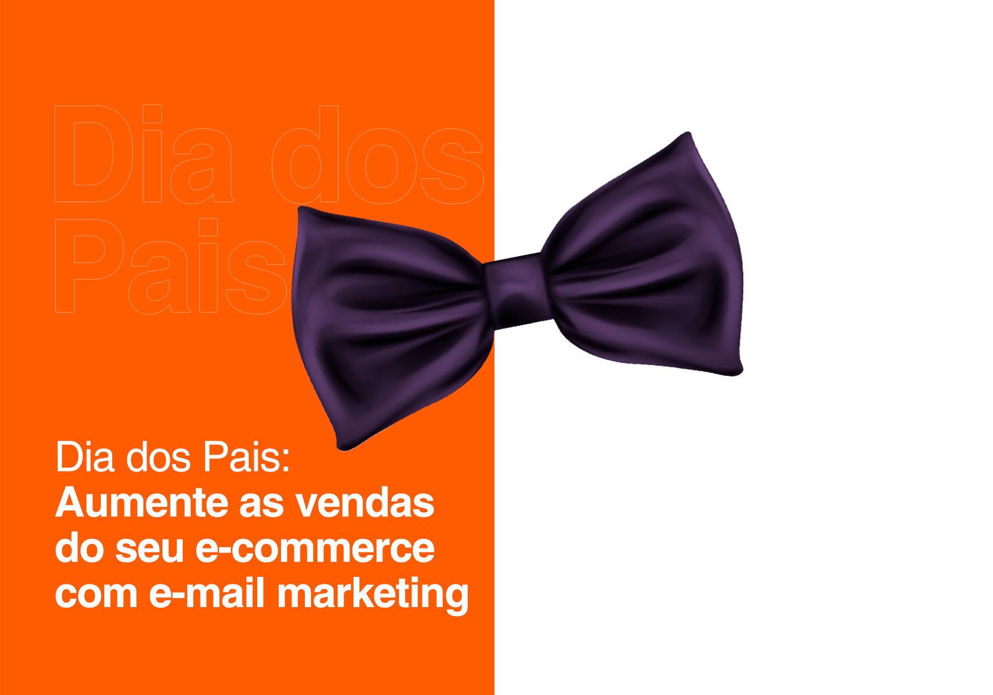Use o e-mail marketing para aumentar as vendas do seu ecommerce no Dia dos Pais
